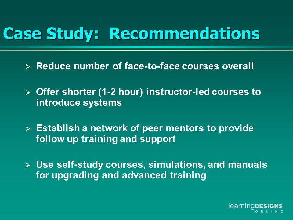 Case Study: Recommendations  Reduce number of face-to-face courses overall  Offer shorter (1-2 hour) instructor-led courses to introduce systems  Establish a network of peer mentors to provide follow up training and support  Use self-study courses, simulations, and manuals for upgrading and advanced training