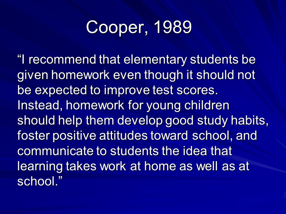 Cooper, 1989 I recommend that elementary students be given homework even though it should not be expected to improve test scores.