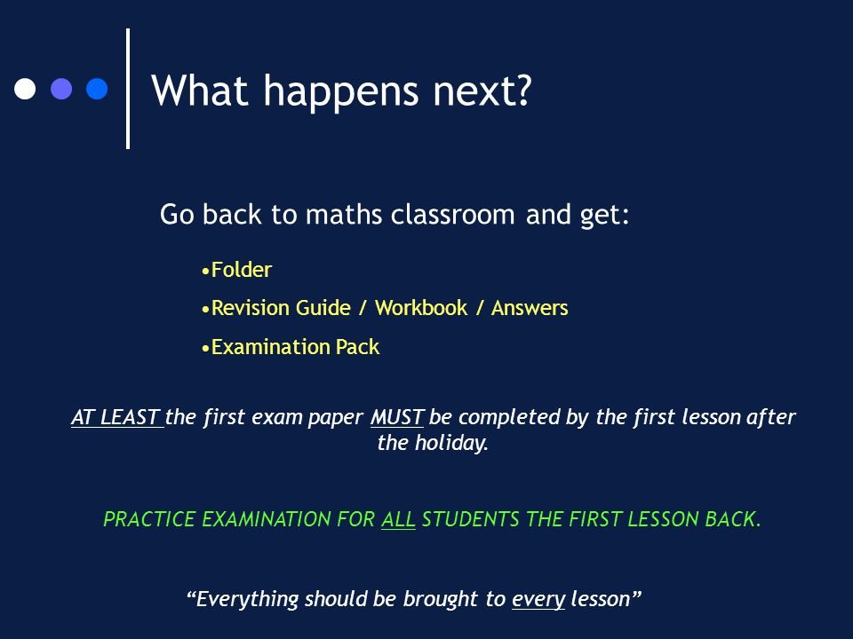 "What happens next? Go back to maths classroom and get: Folder Revision Guide / Workbook / Answers Examination Pack ""Everything should be brought to ev"