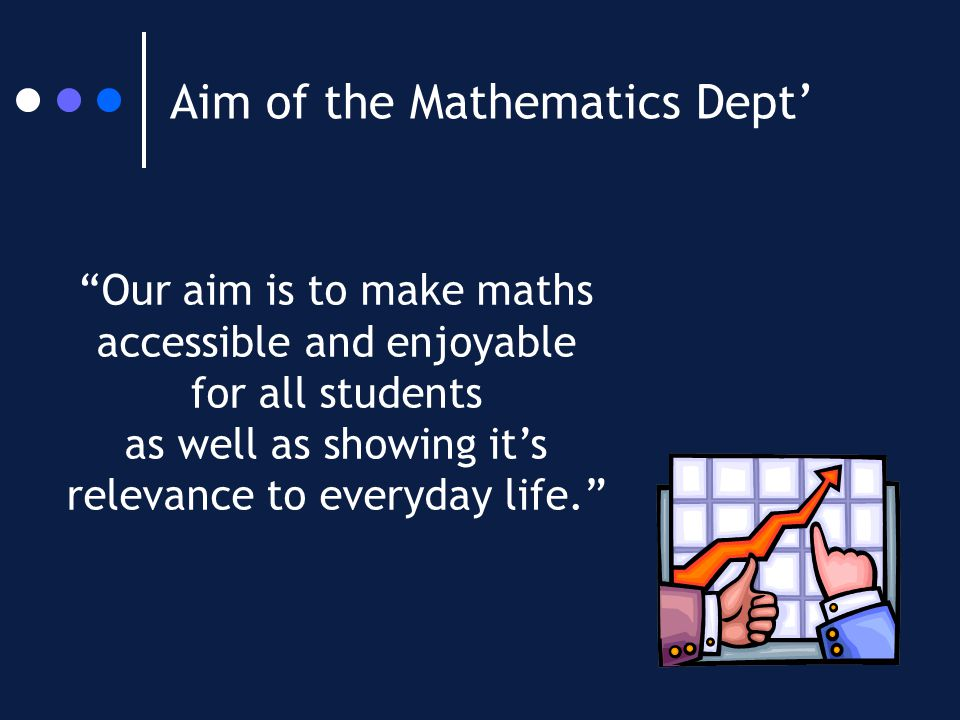 Aim of the Mathematics Dept' Our aim is to make maths accessible and enjoyable for all students as well as showing it's relevance to everyday life.