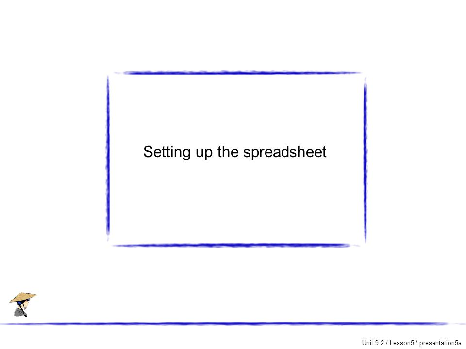 Unit 9.2 / Lesson5 / presentation5a Setting up the spreadsheet