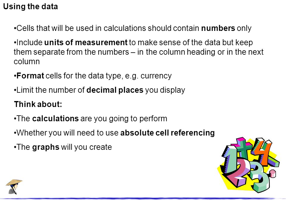 Using the data Cells that will be used in calculations should contain numbers only Include units of measurement to make sense of the data but keep them separate from the numbers – in the column heading or in the next column Format cells for the data type, e.g.