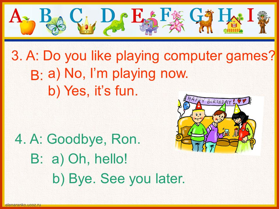 3. A: Do you like playing computer games? B: a) No, I'm playing now. b) Yes, it's fun. 4. A: Goodbye, Ron. B: a) Oh, hello! b) Bye. See you later.