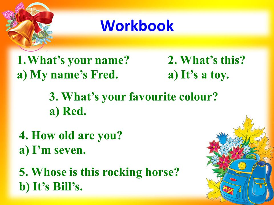 Workbook 1.What's your name? a) My name's Fred. 2. What's this? a) It's a toy. 3. What's your favourite colour? a) Red. 4. How old are you? a) I'm sev
