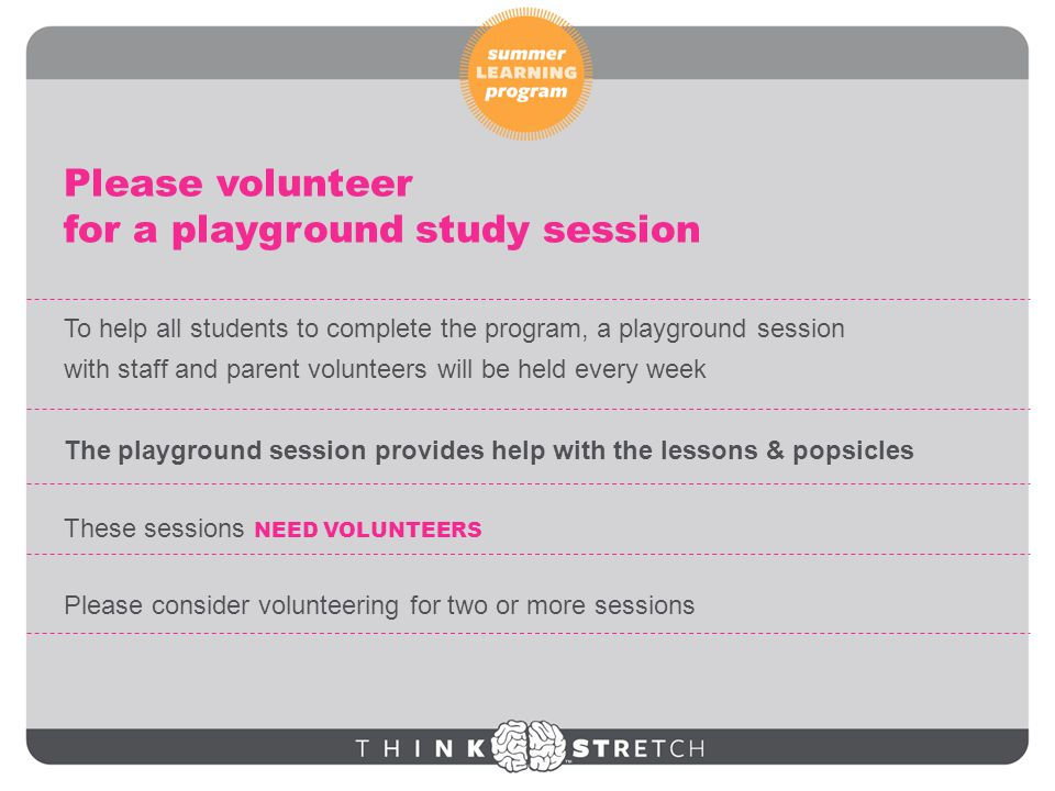 To help all students to complete the program, a playground session with staff and parent volunteers will be held every week The playground session provides help with the lessons & popsicles These sessions NEED VOLUNTEERS Please consider volunteering for two or more sessions Please volunteer for a playground study session