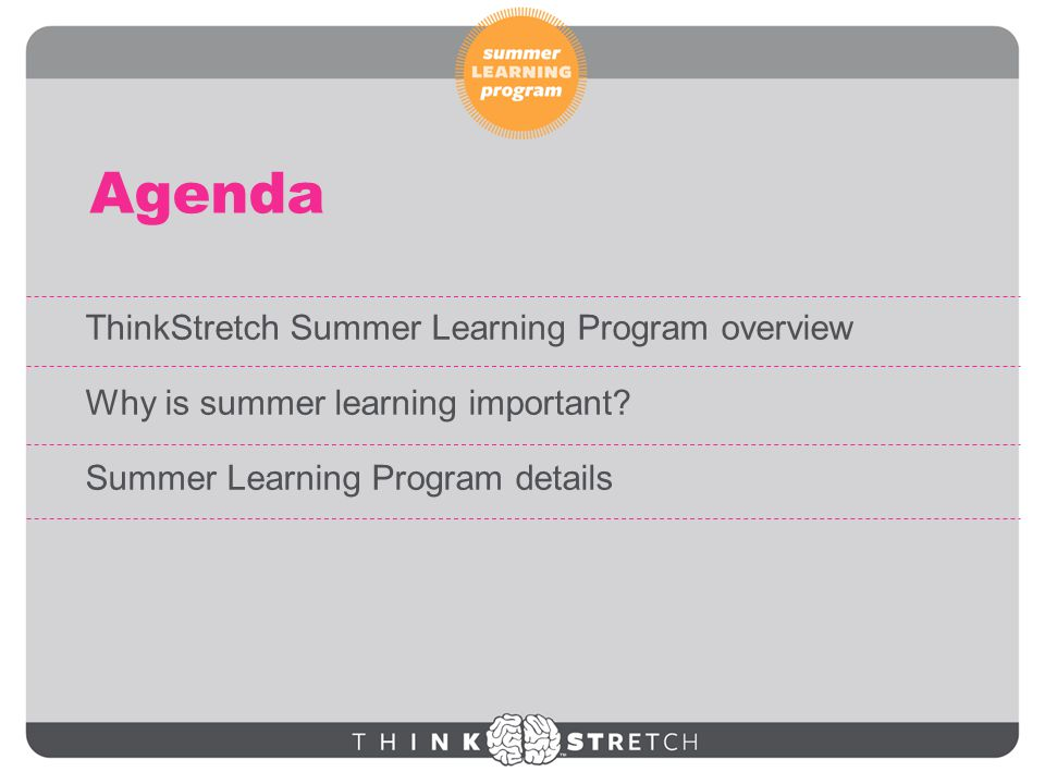 Agenda ThinkStretch Summer Learning Program overview Why is summer learning important.