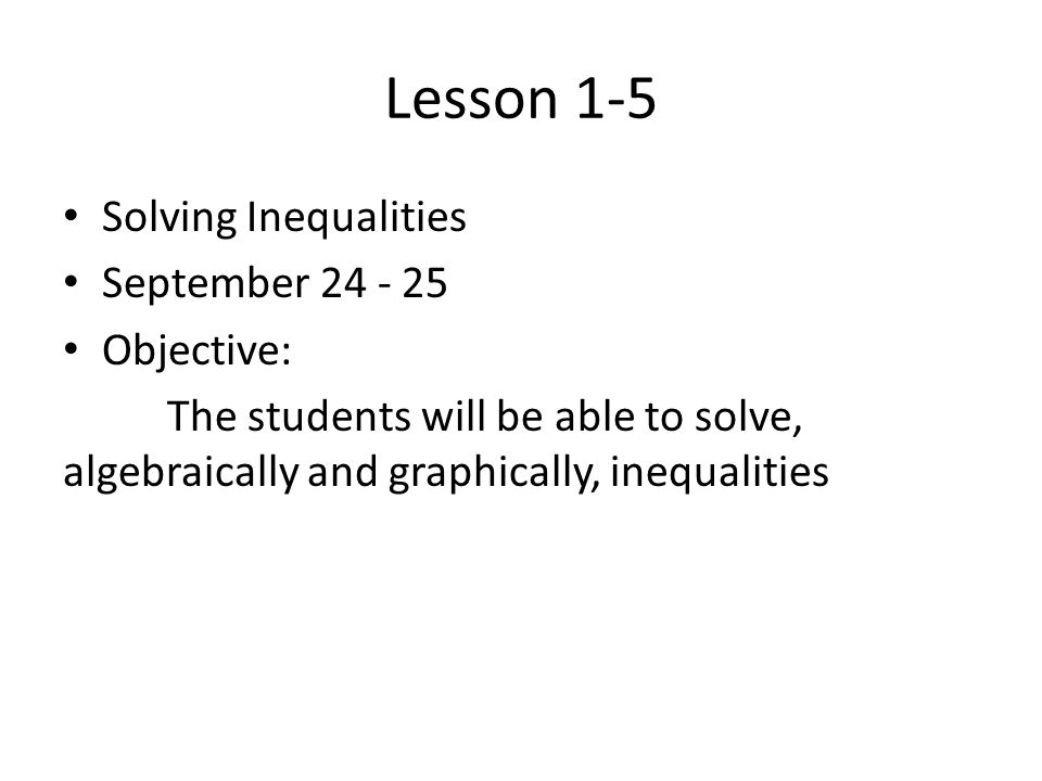 Lesson 1-5 Solving Inequalities September 24 - 25 Objective: The students will be able to solve, algebraically and graphically, inequalities