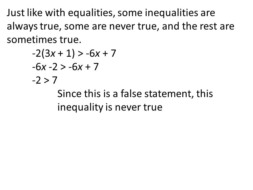 Just like with equalities, some inequalities are always true, some are never true, and the rest are sometimes true. -2(3x + 1) > -6x + 7 -6x -2 > -6x