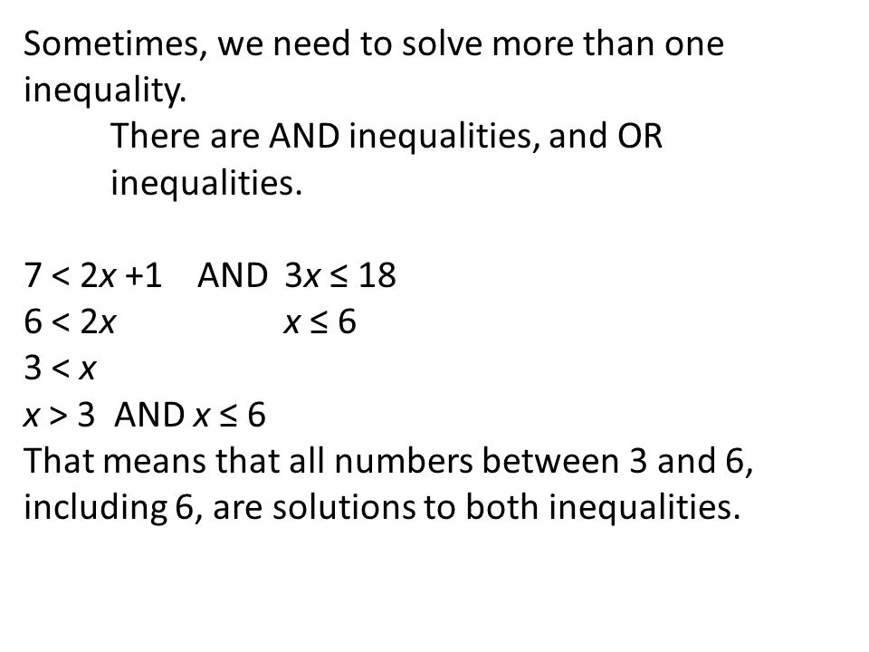 Sometimes, we need to solve more than one inequality. There are AND inequalities, and OR inequalities. 7 < 2x +1 AND 3x ≤ 18 6 < 2xx ≤ 6 3 < x x > 3 A
