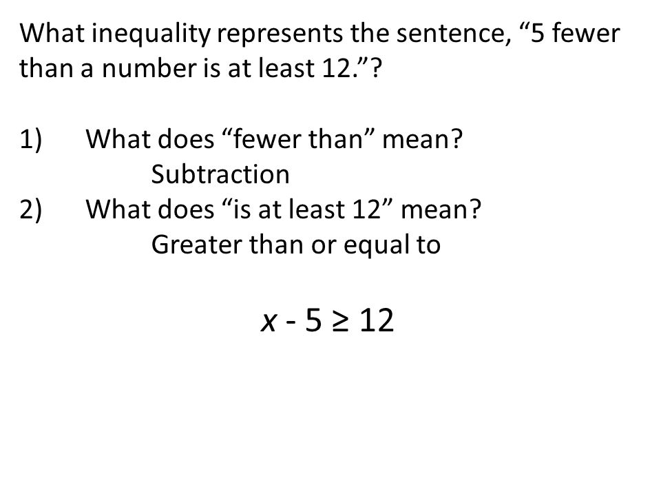 "What inequality represents the sentence, ""5 fewer than a number is at least 12.""? 1)What does ""fewer than"" mean? Subtraction 2)What does ""is at least"