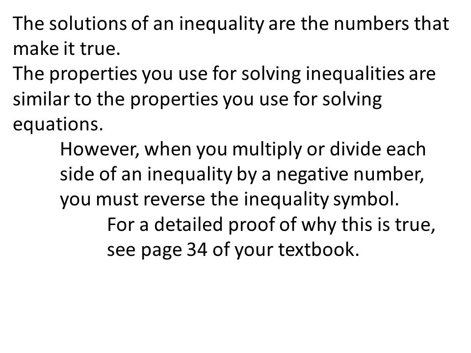 The solutions of an inequality are the numbers that make it true. The properties you use for solving inequalities are similar to the properties you us