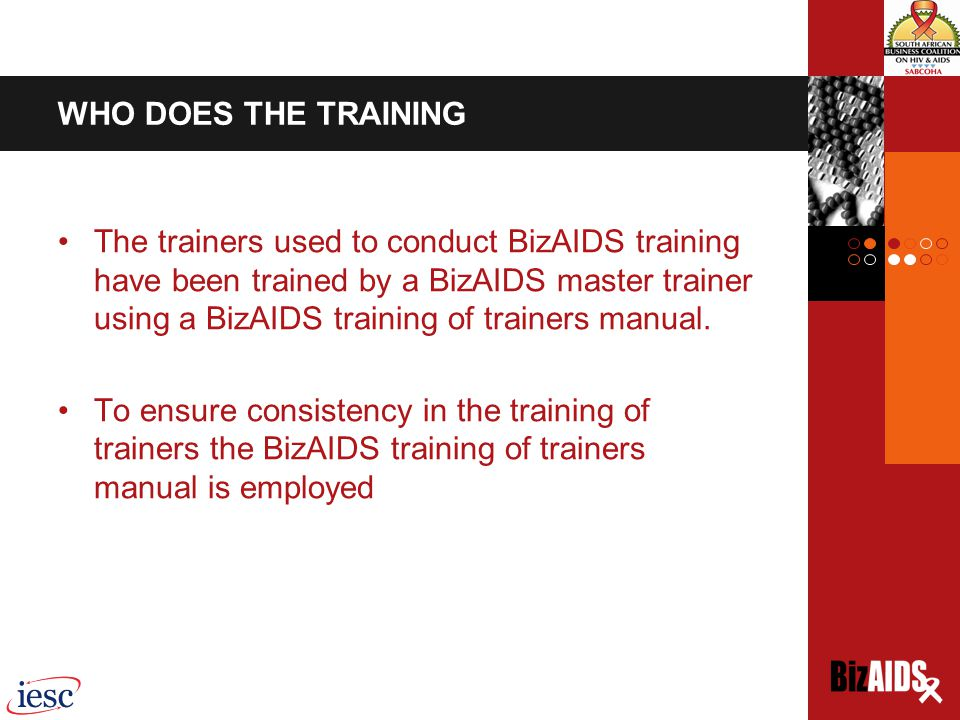 WHO DOES THE TRAINING The trainers used to conduct BizAIDS training have been trained by a BizAIDS master trainer using a BizAIDS training of trainers manual.