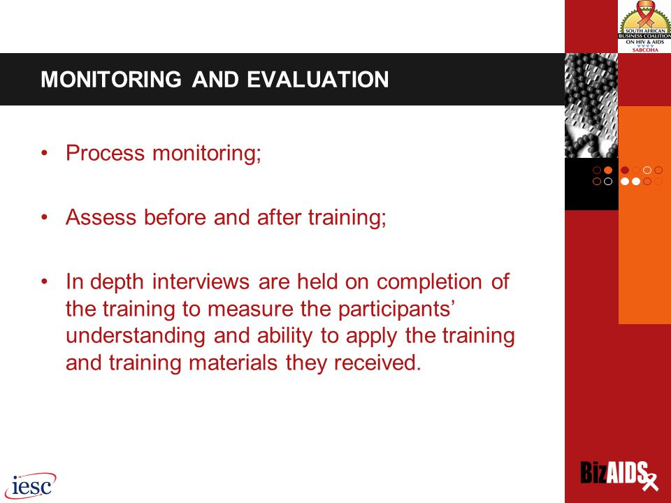 MONITORING AND EVALUATION Process monitoring; Assess before and after training; In depth interviews are held on completion of the training to measure the participants' understanding and ability to apply the training and training materials they received.