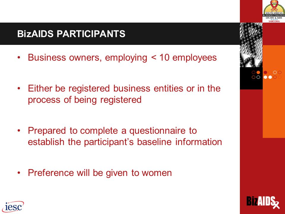 BizAIDS PARTICIPANTS Business owners, employing < 10 employees Either be registered business entities or in the process of being registered Prepared to complete a questionnaire to establish the participant's baseline information Preference will be given to women