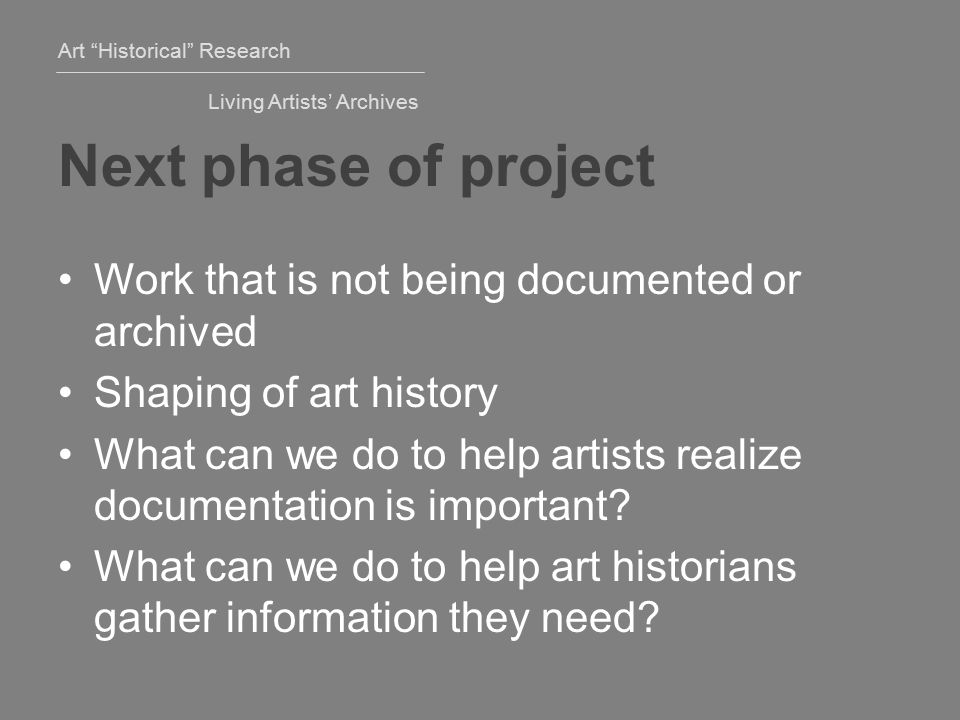 Art Historical Research Living Artists' Archives Next phase of project Work that is not being documented or archived Shaping of art history What can we do to help artists realize documentation is important.