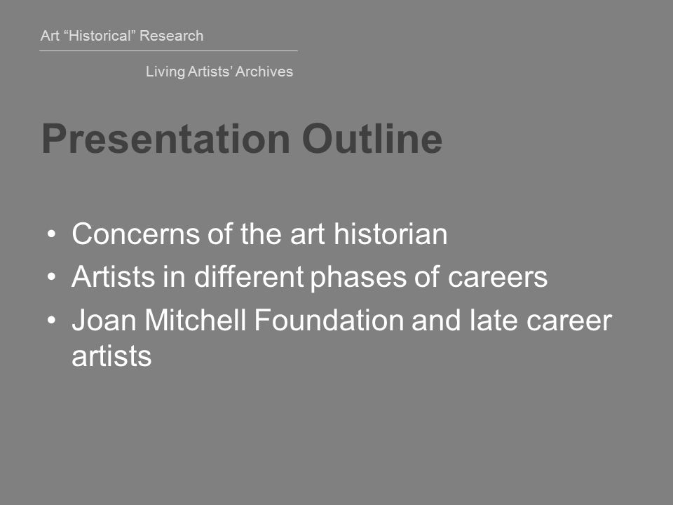 Art Historical Research Living Artists' Archives Presentation Outline Concerns of the art historian Artists in different phases of careers Joan Mitchell Foundation and late career artists