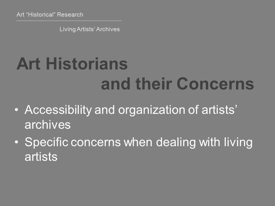 Art Historical Research Living Artists' Archives Art Historians and their Concerns Accessibility and organization of artists' archives Specific concerns when dealing with living artists