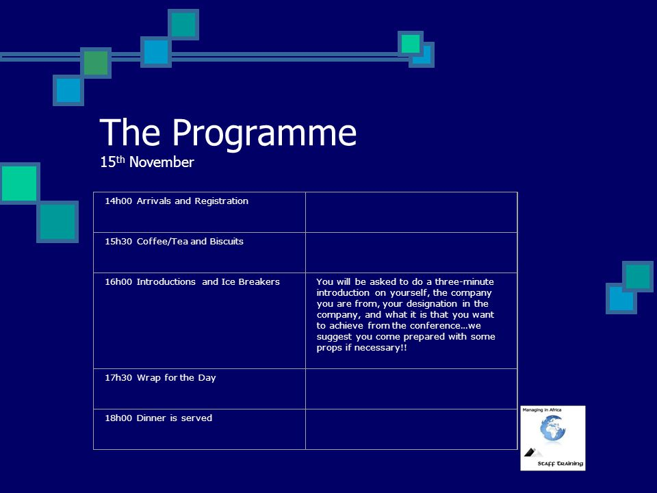The Programme 15 th November 14h00 Arrivals and Registration 15h30 Coffee/Tea and Biscuits 16h00 Introductions and Ice BreakersYou will be asked to do a three-minute introduction on yourself, the company you are from, your designation in the company, and what it is that you want to achieve from the conference…we suggest you come prepared with some props if necessary!.
