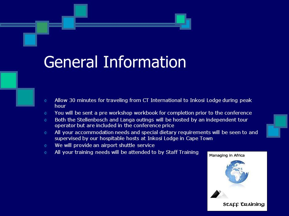 General Information  Allow 30 minutes for traveling from CT International to Inkosi Lodge during peak hour  You will be sent a pre workshop workbook for completion prior to the conference  Both the Stellenbosch and Langa outings will be hosted by an independent tour operator but are included in the conference price  All your accommodation needs and special dietary requirements will be seen to and supervised by our hospitable hosts at Inkosi Lodge in Cape Town  We will provide an airport shuttle service  All your training needs will be attended to by Staff Training
