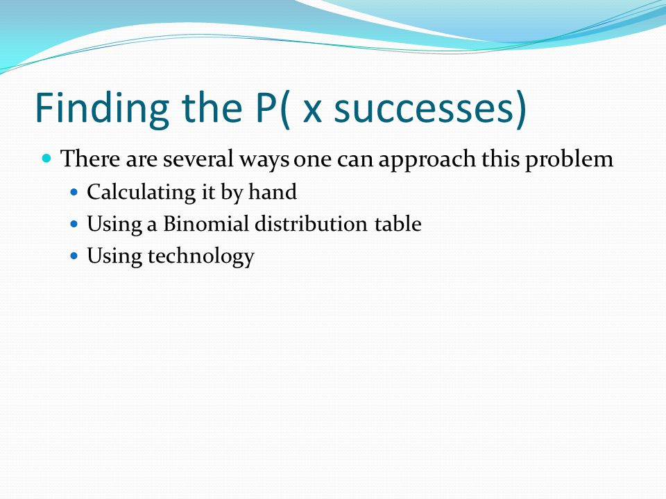Finding the P( x successes) There are several ways one can approach this problem Calculating it by hand Using a Binomial distribution table Using technology