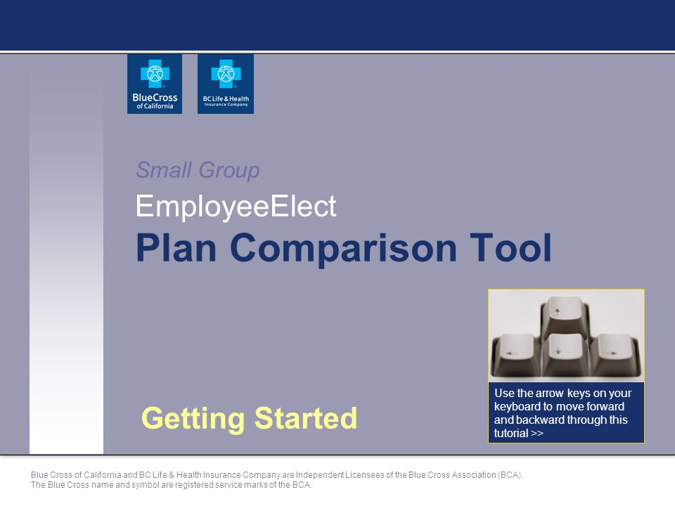Small Group EmployeeElect Plan Comparison Tool Getting Started Use the arrow keys on your keyboard to move forward and backward through this tutorial >> Blue Cross of California and BC Life & Health Insurance Company are Independent Licensees of the Blue Cross Association (BCA).