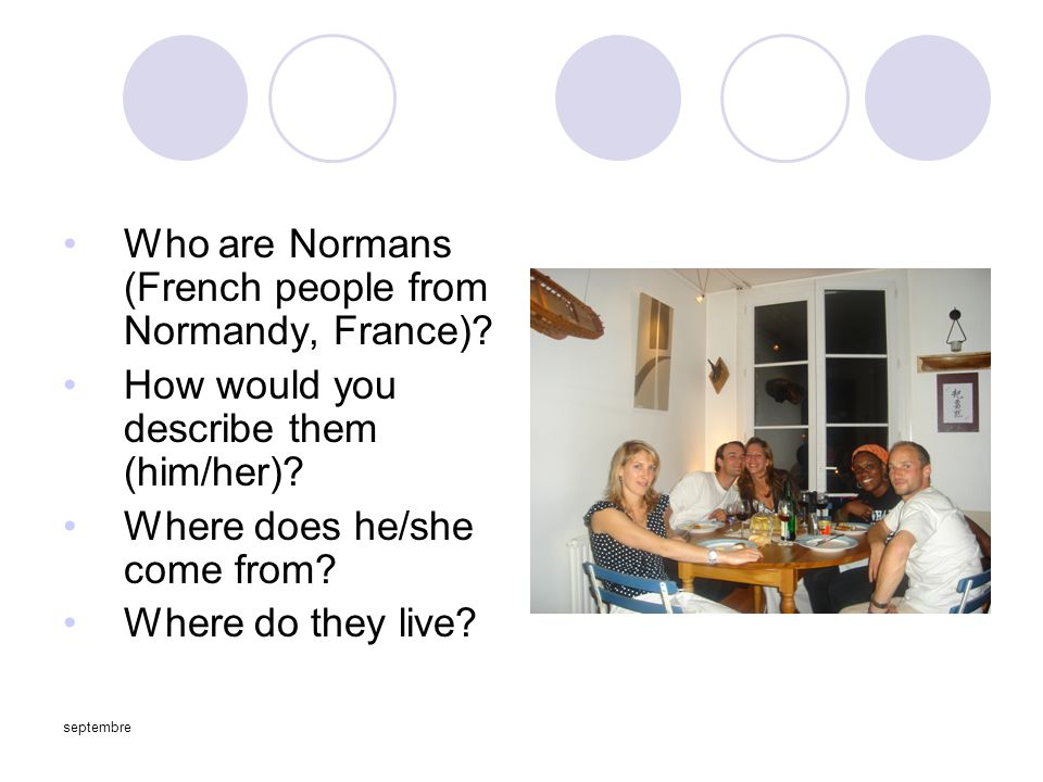 septembre Who are Normans (French people from Normandy, France)? How would you describe them (him/her)? Where does he/she come from? Where do they liv