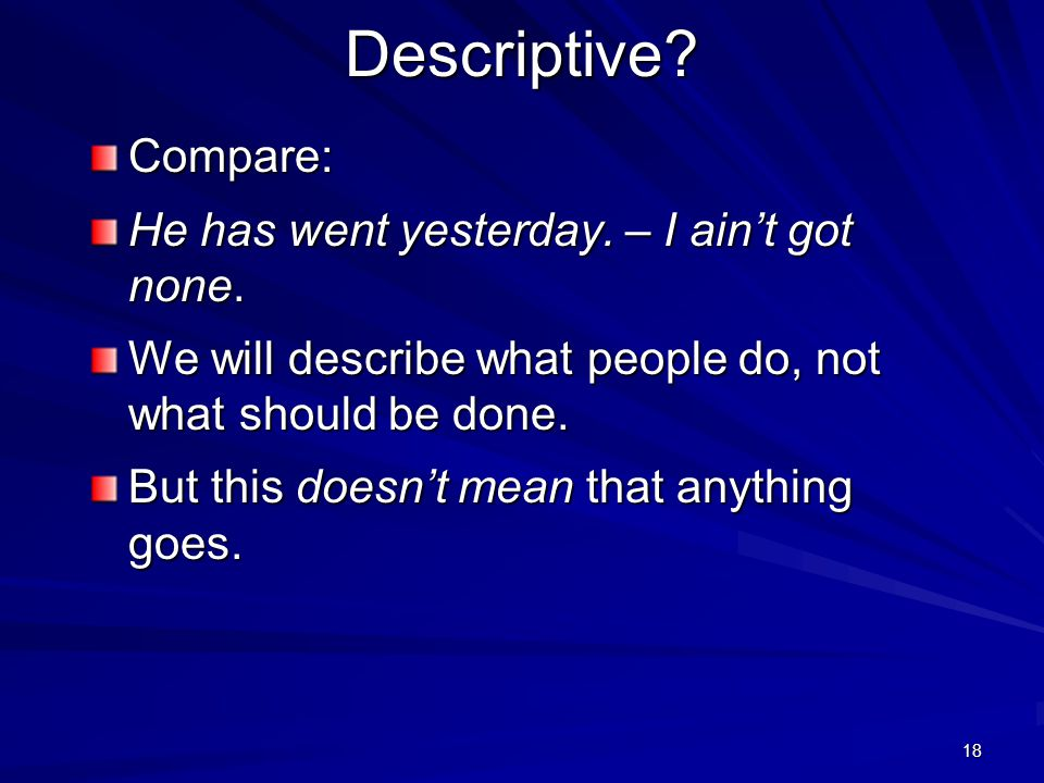 """17 Descriptive? Consider: I ain't got none. Przyszłem za wcześnie. Prof. Miodek would say, """"These are incorrect"""". This is prescriptive. But some peopl"""