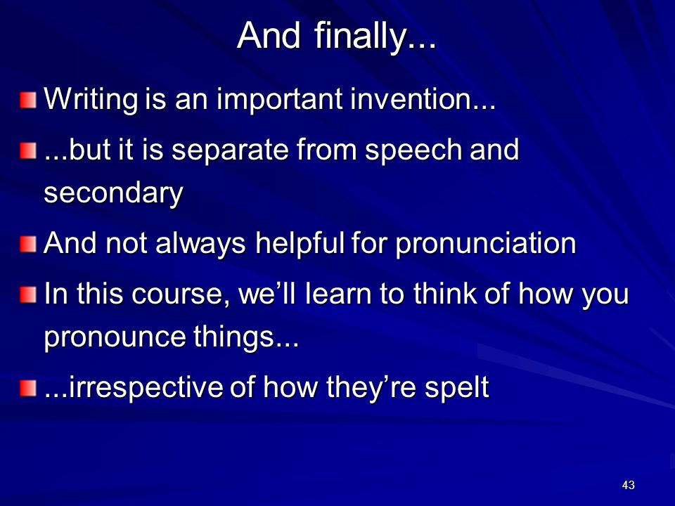 42 And finally... Many languages do not have a writing system at all People who can't write can speak (almost always) Speech is primary!