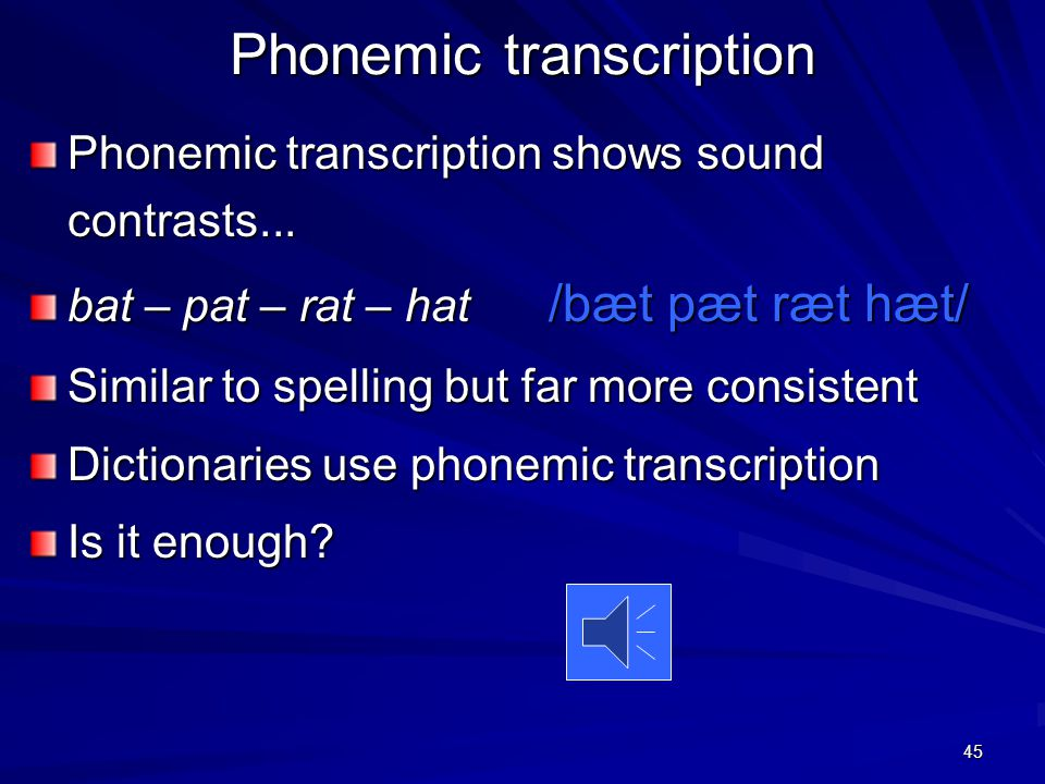 44 Transcription – that's why Transcription can show any sound in any language using only one set of symbols If you know the symbols you can pronounce any word in any language (With some practice, and with varying degrees of success, of course)