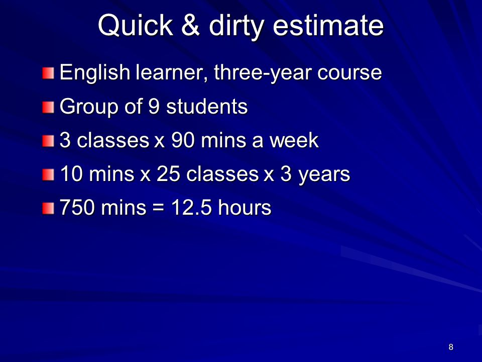 8 Quick & dirty estimate English learner, three-year course Group of 9 students 3 classes x 90 mins a week 10 mins x 25 classes x 3 years 750 mins = 12.5 hours