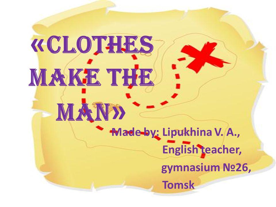« Clothes make the man » Made by: Lipukhina V. A., English teacher, gymnasium №26, Tomsk