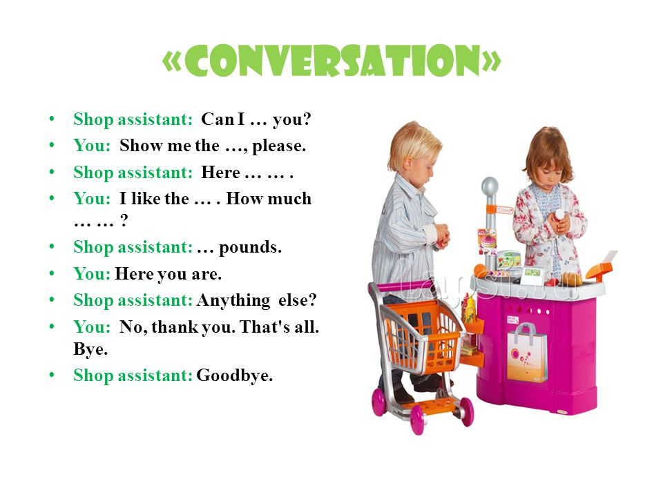 «Conversation» Shop assistant: Can I … you. You: Show me the …, please.