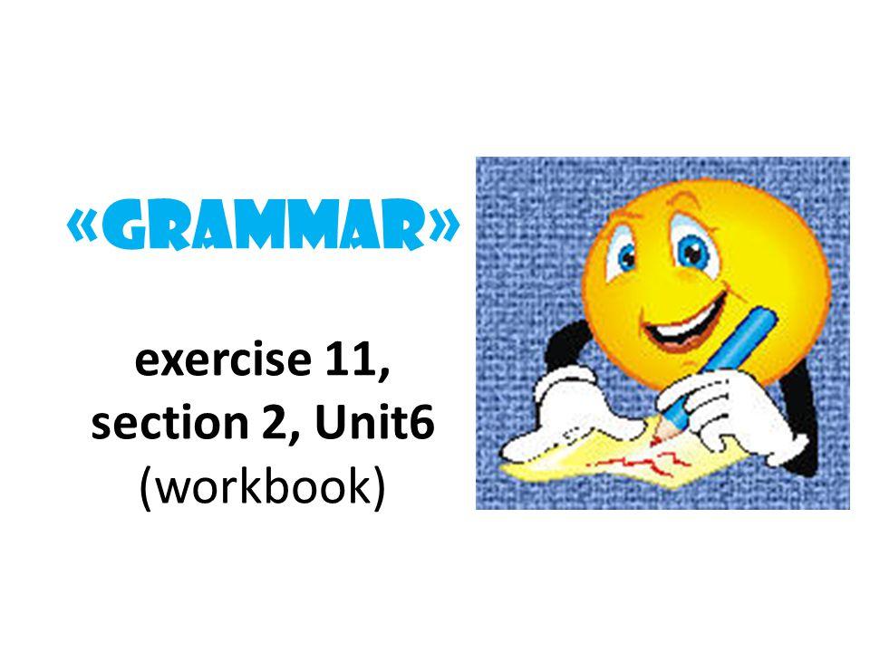 «Grammar» exercise 11, section 2, Unit6 (workbook)
