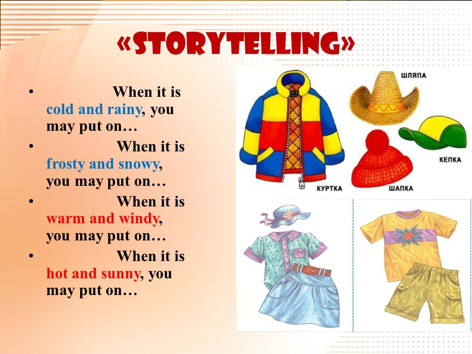 «Storytelling» When it is cold and rainy, you may put on… When it is frosty and snowy, you may put on… When it is warm and windy, you may put on… When it is hot and sunny, you may put on…