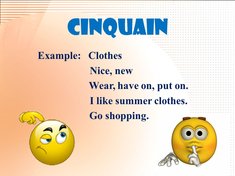 Cinquain Example: Clothes Nice, new Wear, have on, put on. I like summer clothes. Go shopping.