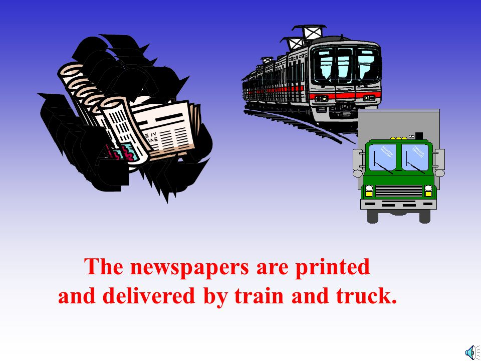 The newspapers are printed and delivered by train and truck.