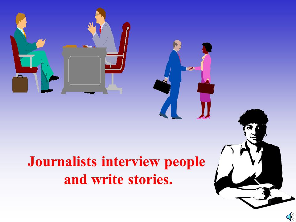 Journalists interview people and write stories.