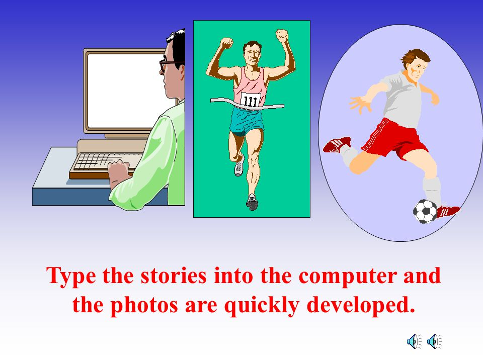 Type the stories into the computer and the photos are quickly developed.