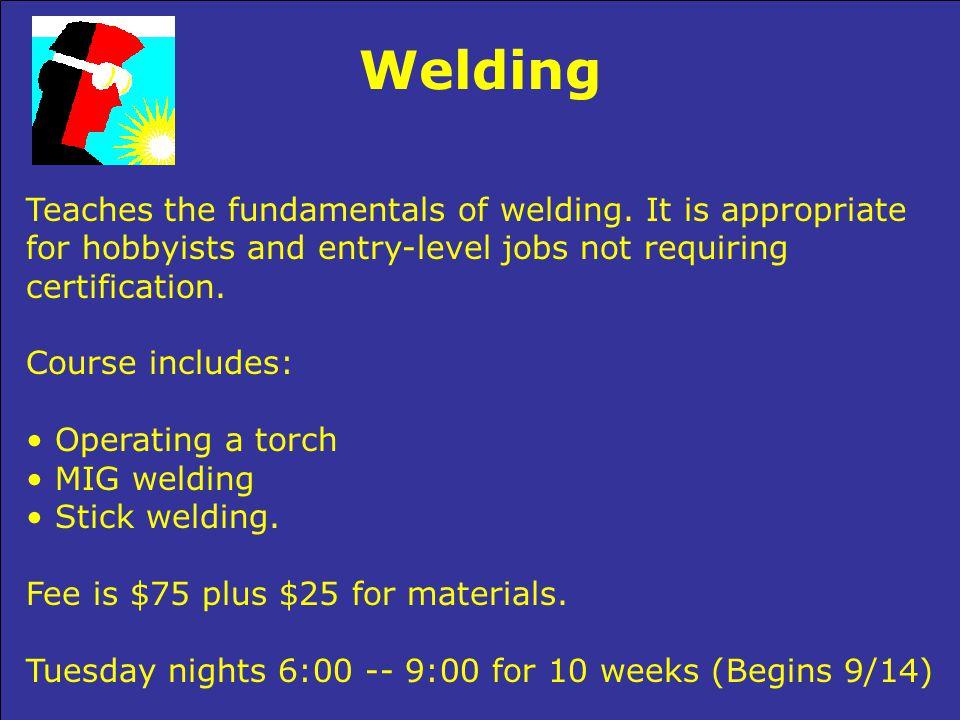Welding Teaches the fundamentals of welding.