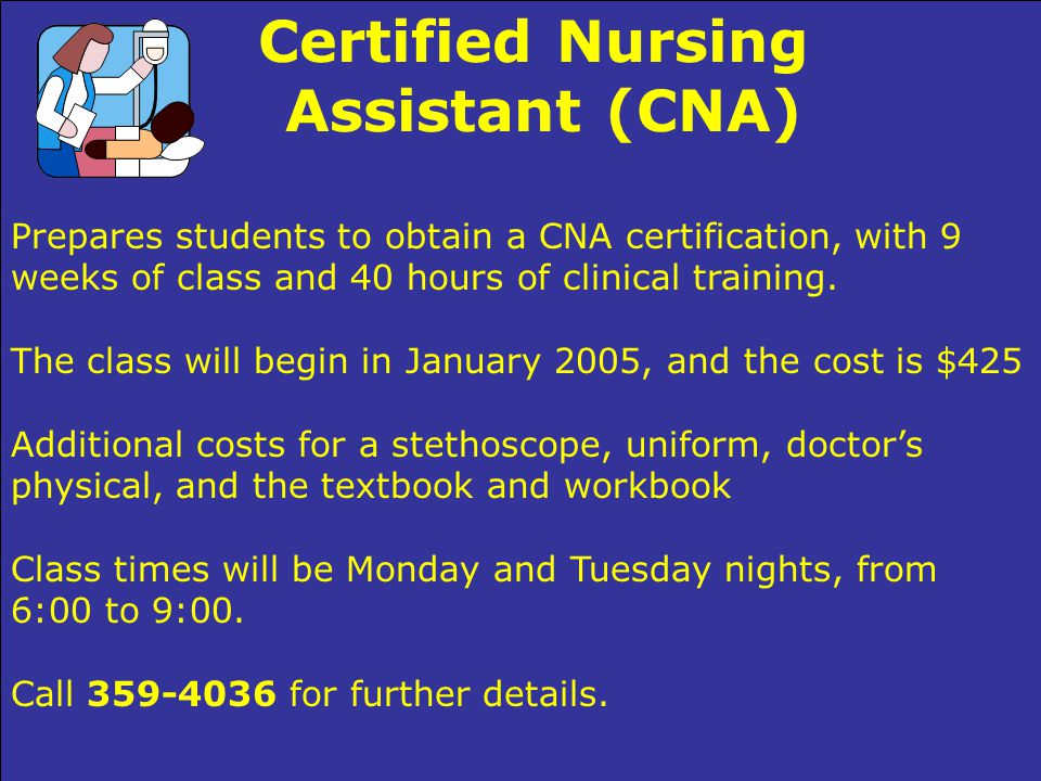 Certified Nursing Assistant (CNA) Prepares students to obtain a CNA certification, with 9 weeks of class and 40 hours of clinical training.