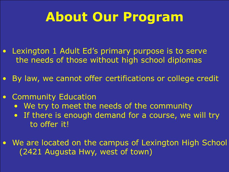 About Our Program Lexington 1 Adult Ed's primary purpose is to serve the needs of those without high school diplomas By law, we cannot offer certifications or college credit Community Education We try to meet the needs of the community If there is enough demand for a course, we will try to offer it.