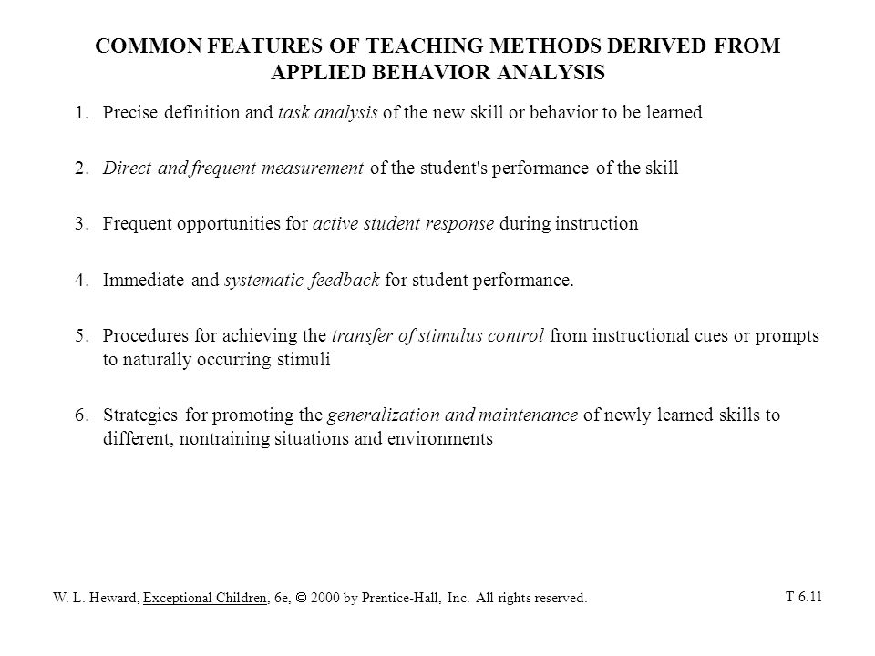 COMMON FEATURES OF TEACHING METHODS DERIVED FROM APPLIED BEHAVIOR ANALYSIS 1.Precise definition and task analysis of the new skill or behavior to be learned 2.Direct and frequent measurement of the student s performance of the skill 3.Frequent opportunities for active student response during instruction 4.Immediate and systematic feedback for student performance.