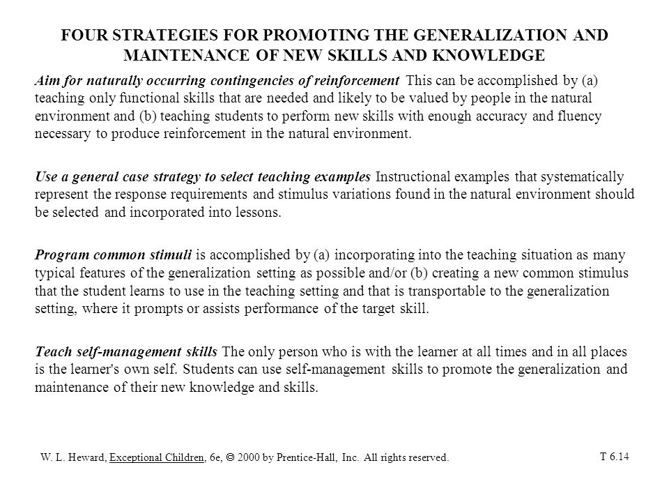 FOUR STRATEGIES FOR PROMOTING THE GENERALIZATION AND MAINTENANCE OF NEW SKILLS AND KNOWLEDGE Aim for naturally occurring contingencies of reinforcement This can be accomplished by (a) teaching only functional skills that are needed and likely to be valued by people in the natural environment and (b) teaching students to perform new skills with enough accuracy and fluency necessary to produce reinforcement in the natural environment.
