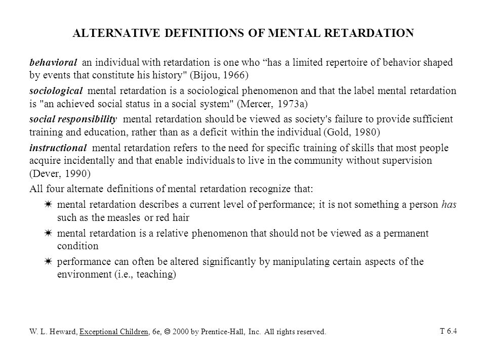 ALTERNATIVE DEFINITIONS OF MENTAL RETARDATION behavioral an individual with retardation is one who has a limited repertoire of behavior shaped by events that constitute his history (Bijou, 1966) sociological mental retardation is a sociological phenomenon and that the label mental retardation is an achieved social status in a social system (Mercer, 1973a) social responsibility mental retardation should be viewed as society s failure to provide sufficient training and education, rather than as a deficit within the individual (Gold, 1980) instructional mental retardation refers to the need for specific training of skills that most people acquire incidentally and that enable individuals to live in the community without supervision (Dever, 1990) All four alternate definitions of mental retardation recognize that: Wmental retardation describes a current level of performance; it is not something a person has such as the measles or red hair Wmental retardation is a relative phenomenon that should not be viewed as a permanent condition Wperformance can often be altered significantly by manipulating certain aspects of the environment (i.e., teaching) W.