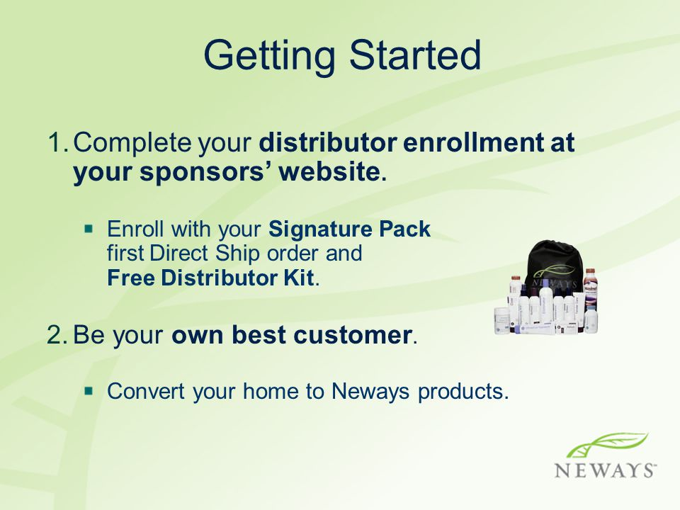 Getting Started 1.Complete your distributor enrollment at your sponsors' website. Enroll with your Signature Pack first Direct Ship order and Free Dis