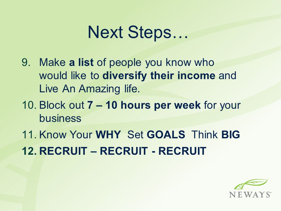 Next Steps… 9.Make a list of people you know who would like to diversify their income and Live An Amazing life. 10.Block out 7 – 10 hours per week for