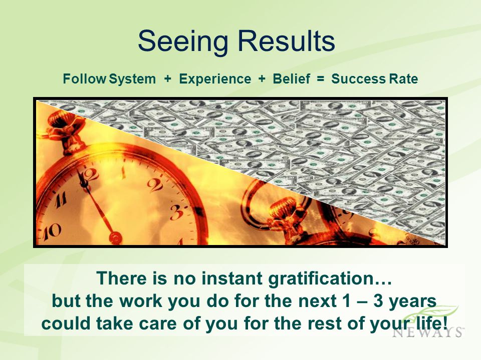 There is no instant gratification… but the work you do for the next 1 – 3 years could take care of you for the rest of your life! Follow System + Expe