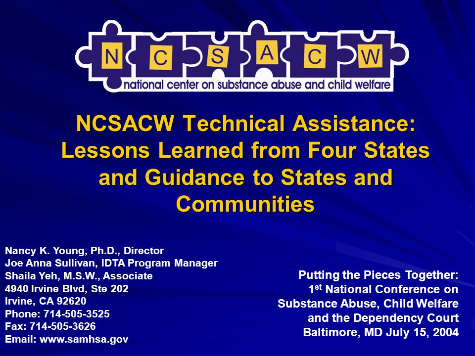 NCSACW Technical Assistance: Lessons Learned from Four States and Guidance to States and Communities Putting the Pieces Together: 1 st National Conference on Substance Abuse, Child Welfare and the Dependency Court Baltimore, MD July 15, 2004 Nancy K.