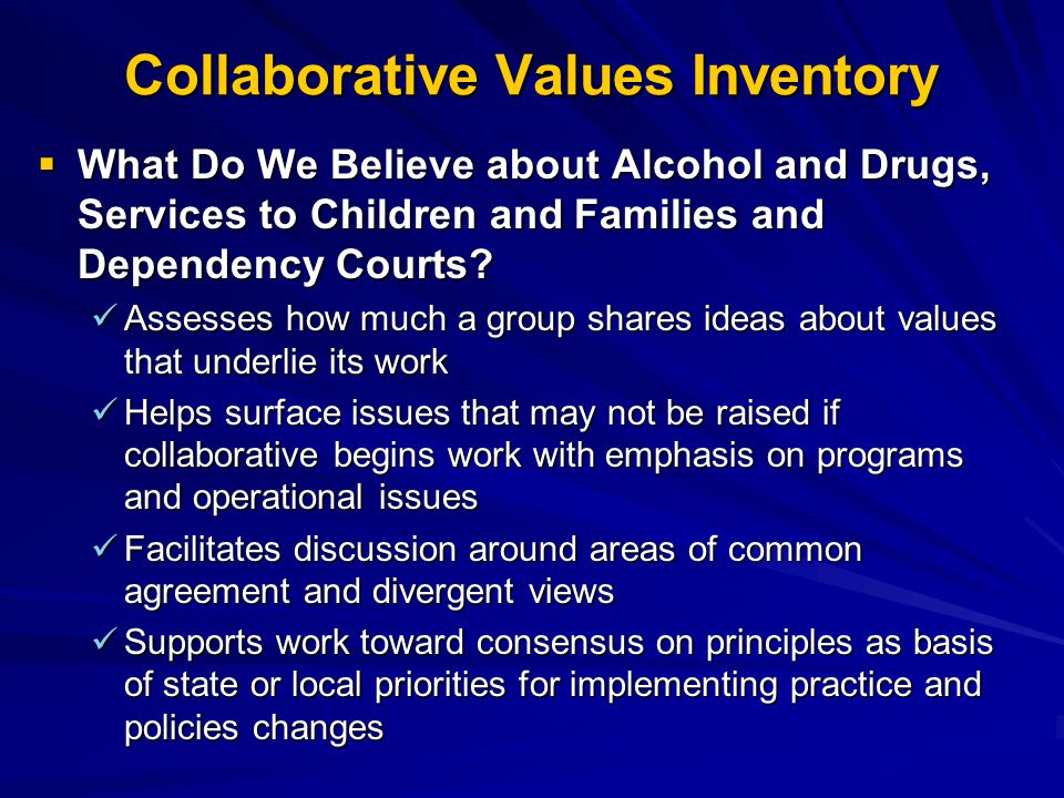 Collaborative Values Inventory  What Do We Believe about Alcohol and Drugs, Services to Children and Families and Dependency Courts.