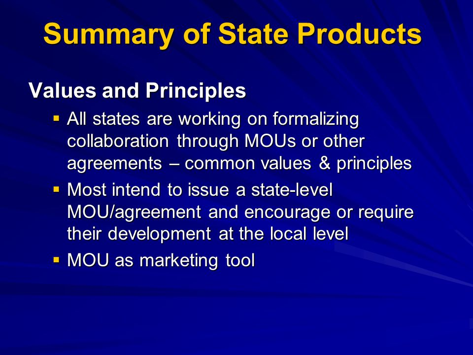 Summary of State Products Values and Principles  All states are working on formalizing collaboration through MOUs or other agreements – common values & principles  Most intend to issue a state-level MOU/agreement and encourage or require their development at the local level  MOU as marketing tool